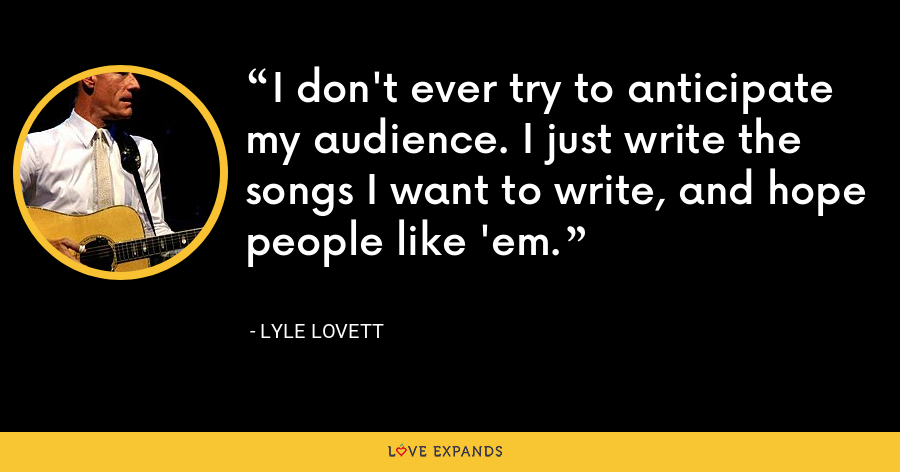 I don't ever try to anticipate my audience. I just write the songs I want to write, and hope people like 'em. - Lyle Lovett