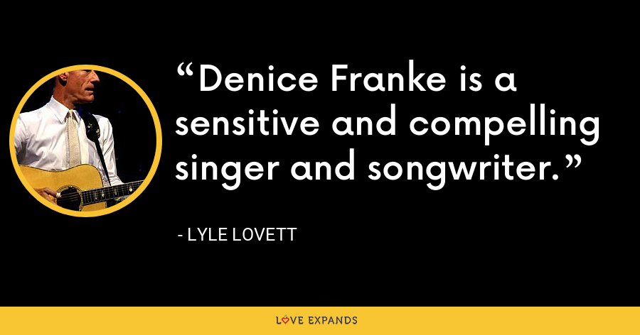 Denice Franke is a sensitive and compelling singer and songwriter. - Lyle Lovett