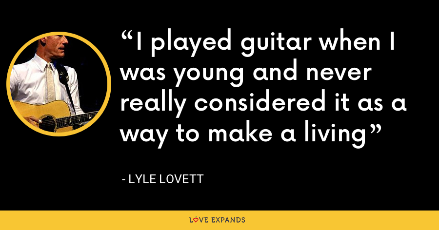 I played guitar when I was young and never really considered it as a way to make a living - Lyle Lovett