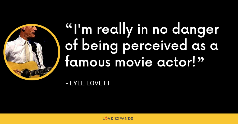 I'm really in no danger of being perceived as a famous movie actor! - Lyle Lovett
