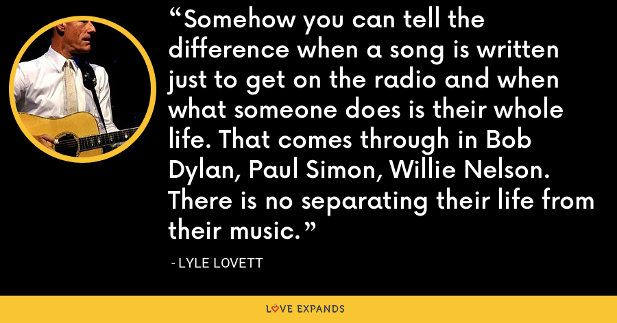 Somehow you can tell the difference when a song is written just to get on the radio and when what someone does is their whole life. That comes through in Bob Dylan, Paul Simon, Willie Nelson. There is no separating their life from their music. - Lyle Lovett