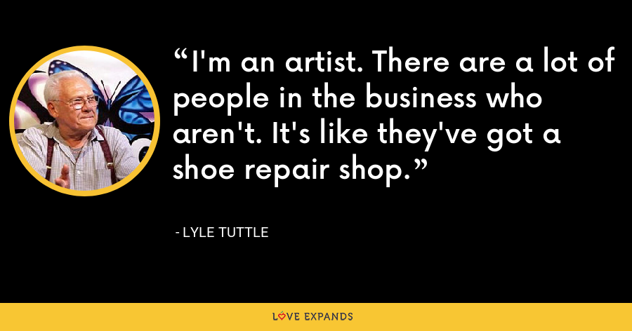 I'm an artist. There are a lot of people in the business who aren't. It's like they've got a shoe repair shop. - Lyle Tuttle