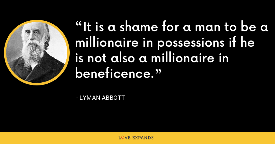 It is a shame for a man to be a millionaire in possessions if he is not also a millionaire in beneficence. - Lyman Abbott