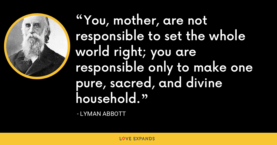 You, mother, are not responsible to set the whole world right; you are responsible only to make one pure, sacred, and divine household. - Lyman Abbott