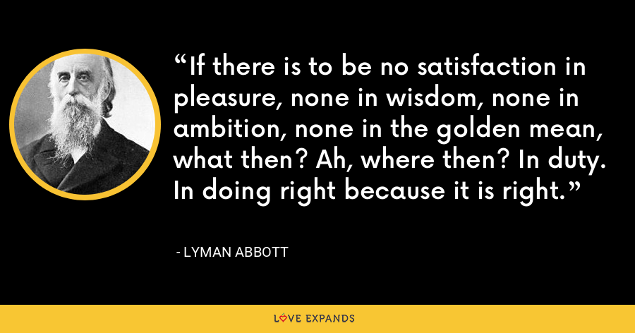 If there is to be no satisfaction in pleasure, none in wisdom, none in ambition, none in the golden mean, what then? Ah, where then? In duty. In doing right because it is right. - Lyman Abbott