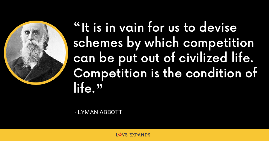 It is in vain for us to devise schemes by which competition can be put out of civilized life. Competition is the condition of life. - Lyman Abbott