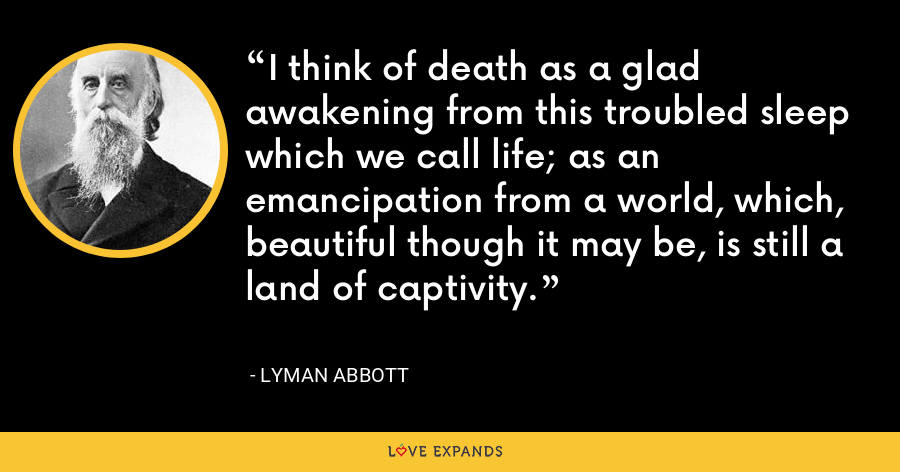 I think of death as a glad awakening from this troubled sleep which we call life; as an emancipation from a world, which, beautiful though it may be, is still a land of captivity. - Lyman Abbott