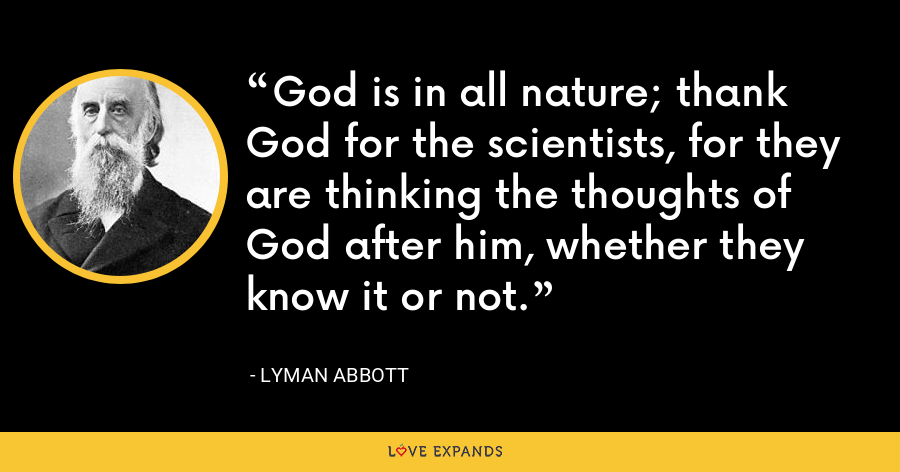 God is in all nature; thank God for the scientists, for they are thinking the thoughts of God after him, whether they know it or not. - Lyman Abbott