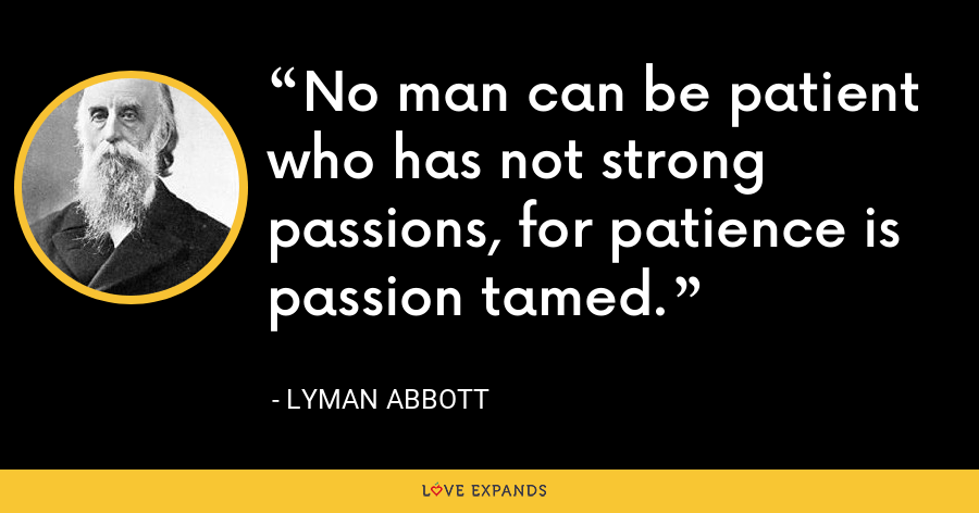 No man can be patient who has not strong passions, for patience is passion tamed. - Lyman Abbott