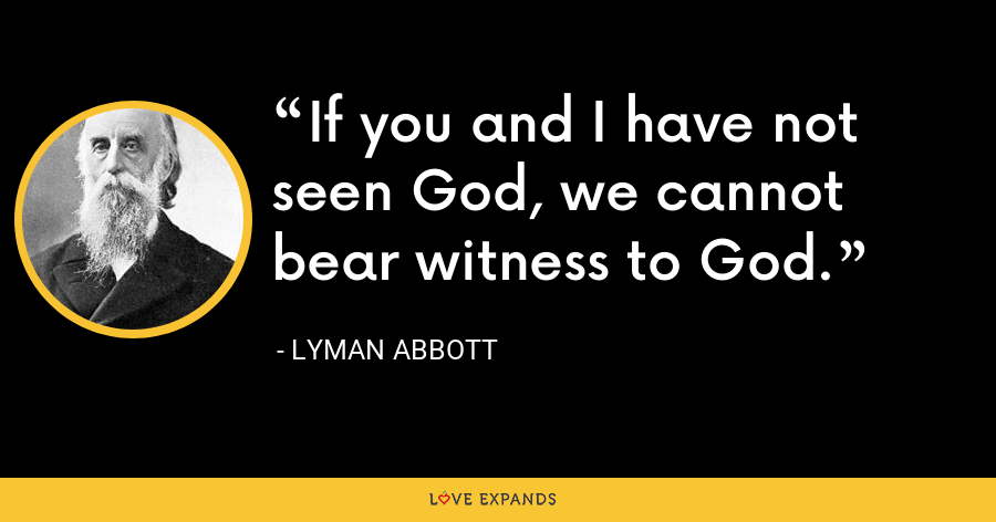 If you and I have not seen God, we cannot bear witness to God. - Lyman Abbott