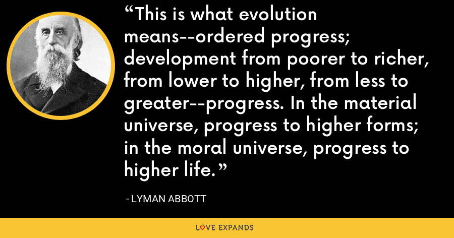 This is what evolution means--ordered progress; development from poorer to richer, from lower to higher, from less to greater--progress. In the material universe, progress to higher forms; in the moral universe, progress to higher life. - Lyman Abbott