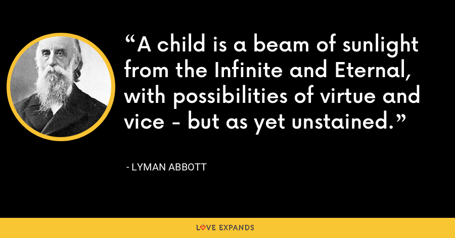 A child is a beam of sunlight from the Infinite and Eternal, with possibilities of virtue and vice - but as yet unstained. - Lyman Abbott