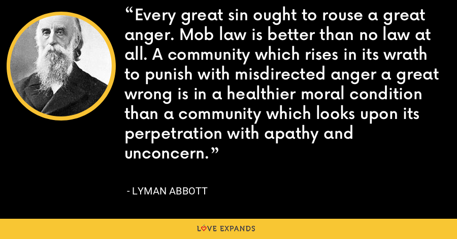 Every great sin ought to rouse a great anger. Mob law is better than no law at all. A community which rises in its wrath to punish with misdirected anger a great wrong is in a healthier moral condition than a community which looks upon its perpetration with apathy and unconcern. - Lyman Abbott