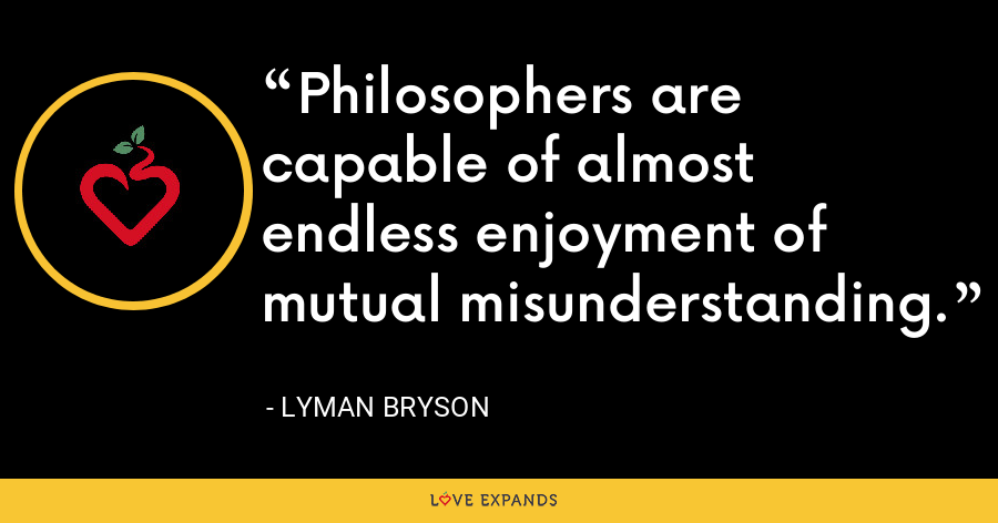 Philosophers are capable of almost endless enjoyment of mutual misunderstanding. - Lyman Bryson