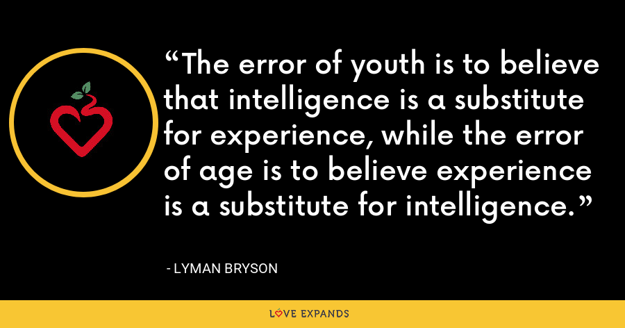 The error of youth is to believe that intelligence is a substitute for experience, while the error of age is to believe experience is a substitute for intelligence. - Lyman Bryson