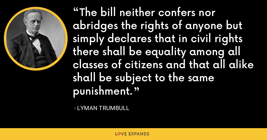 The bill neither confers nor abridges the rights of anyone but simply declares that in civil rights there shall be equality among all classes of citizens and that all alike shall be subject to the same punishment. - Lyman Trumbull