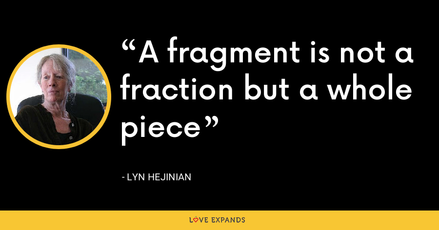A fragment is not a fraction but a whole piece - Lyn Hejinian