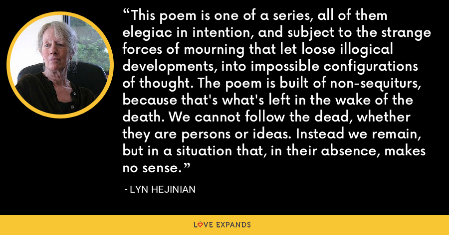 This poem is one of a series, all of them elegiac in intention, and subject to the strange forces of mourning that let loose illogical developments, into impossible configurations of thought. The poem is built of non-sequiturs, because that's what's left in the wake of the death. We cannot follow the dead, whether they are persons or ideas. Instead we remain, but in a situation that, in their absence, makes no sense. - Lyn Hejinian