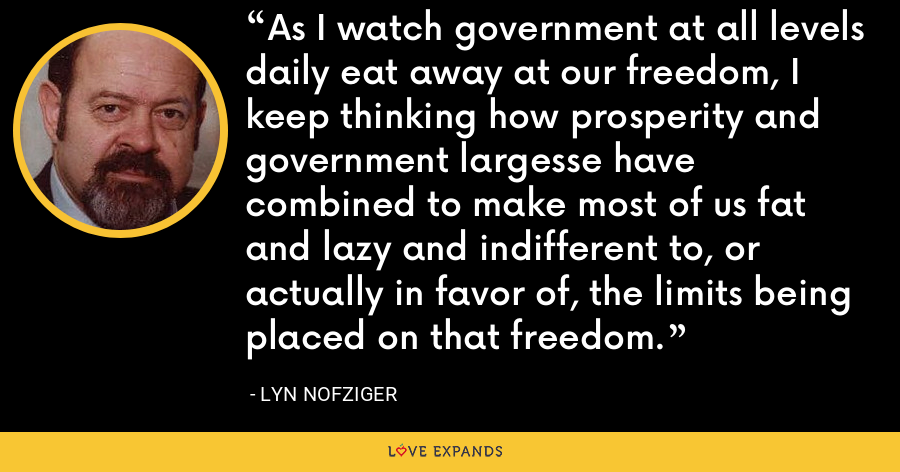As I watch government at all levels daily eat away at our freedom, I keep thinking how prosperity and government largesse have combined to make most of us fat and lazy and indifferent to, or actually in favor of, the limits being placed on that freedom. - Lyn Nofziger