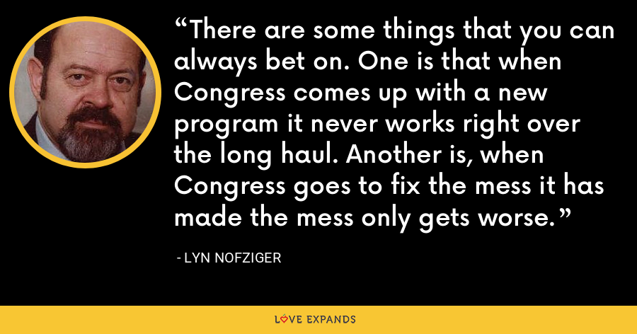 There are some things that you can always bet on. One is that when Congress comes up with a new program it never works right over the long haul. Another is, when Congress goes to fix the mess it has made the mess only gets worse. - Lyn Nofziger