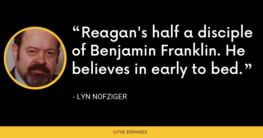 Reagan's half a disciple of Benjamin Franklin. He believes in early to bed. - Lyn Nofziger