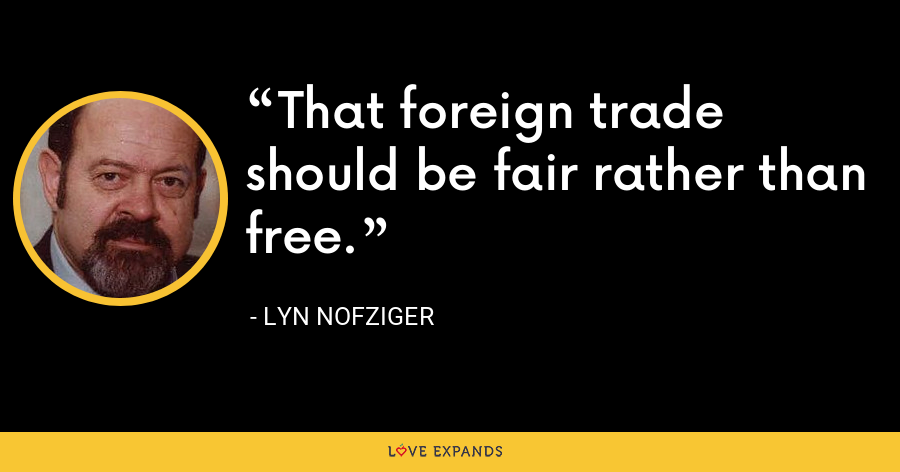 That foreign trade should be fair rather than free. - Lyn Nofziger