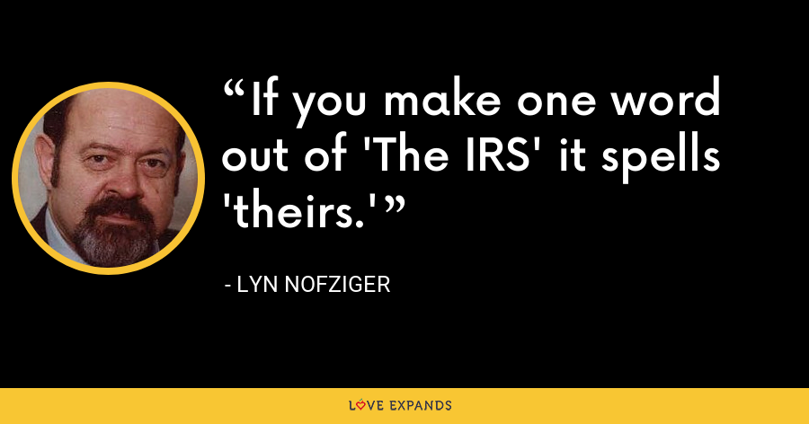 If you make one word out of 'The IRS' it spells 'theirs.' - Lyn Nofziger
