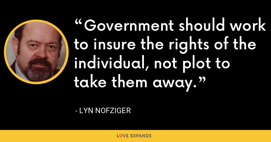 Government should work to insure the rights of the individual, not plot to take them away. - Lyn Nofziger