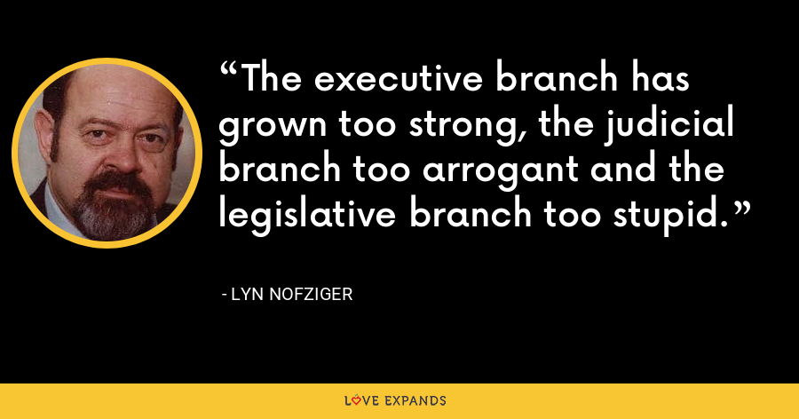 The executive branch has grown too strong, the judicial branch too arrogant and the legislative branch too stupid. - Lyn Nofziger