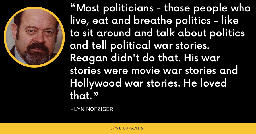 Most politicians - those people who live, eat and breathe politics - like to sit around and talk about politics and tell political war stories. Reagan didn't do that. His war stories were movie war stories and Hollywood war stories. He loved that. - Lyn Nofziger