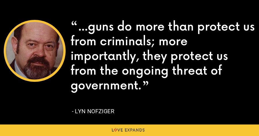 ...guns do more than protect us from criminals; more importantly, they protect us from the ongoing threat of government. - Lyn Nofziger