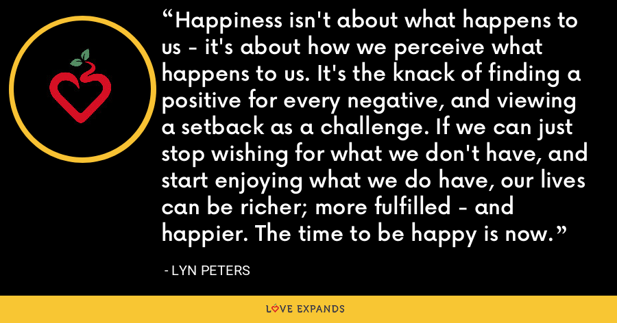 Happiness isn't about what happens to us - it's about how we perceive what happens to us. It's the knack of finding a positive for every negative, and viewing a setback as a challenge. If we can just stop wishing for what we don't have, and start enjoying what we do have, our lives can be richer; more fulfilled - and happier. The time to be happy is now. - Lyn Peters
