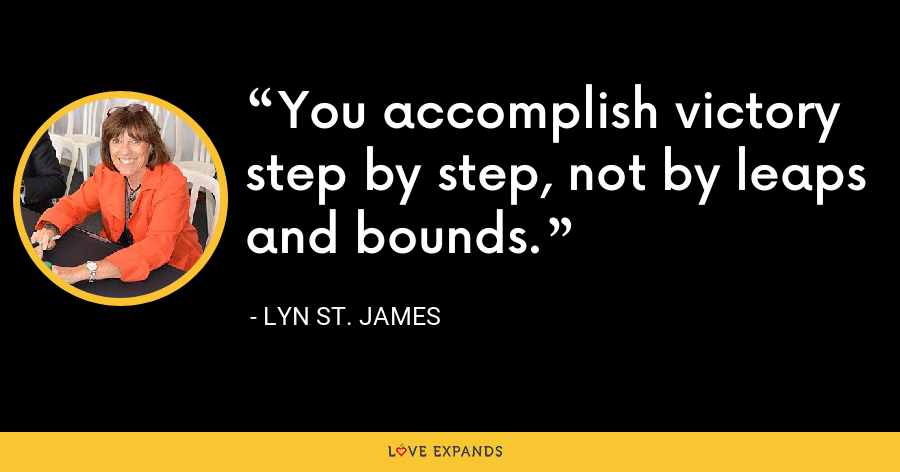 You accomplish victory step by step, not by leaps and bounds. - Lyn St. James