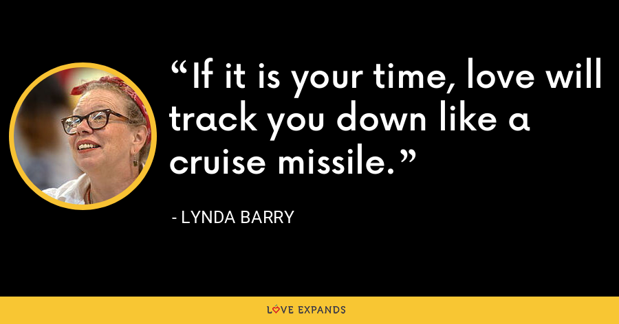 If it is your time, love will track you down like a cruise missile. - Lynda Barry