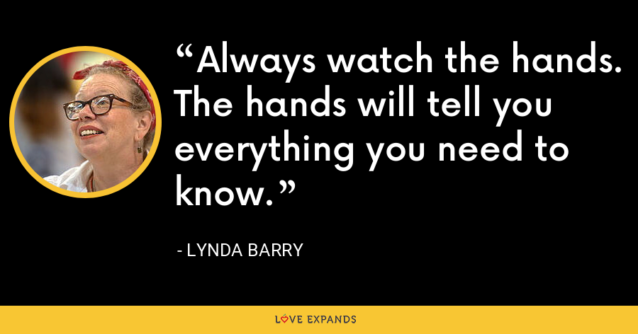 Always watch the hands. The hands will tell you everything you need to know. - Lynda Barry