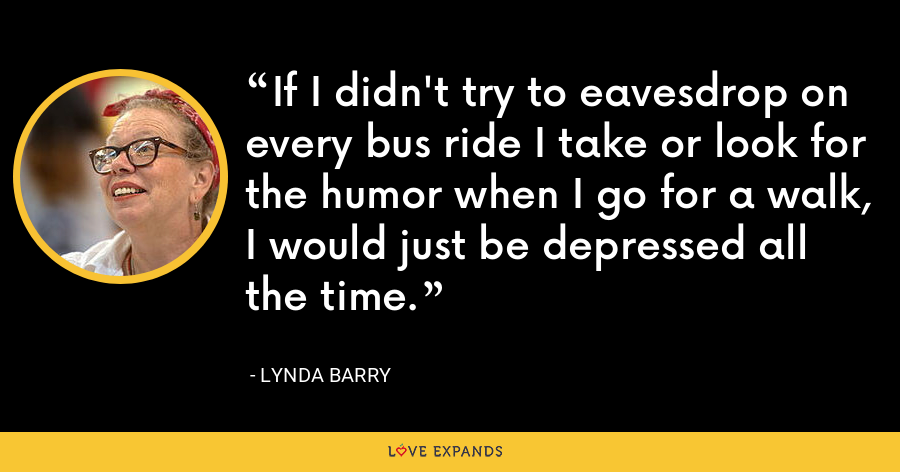 If I didn't try to eavesdrop on every bus ride I take or look for the humor when I go for a walk, I would just be depressed all the time. - Lynda Barry