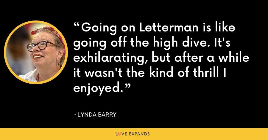 Going on Letterman is like going off the high dive. It's exhilarating, but after a while it wasn't the kind of thrill I enjoyed. - Lynda Barry