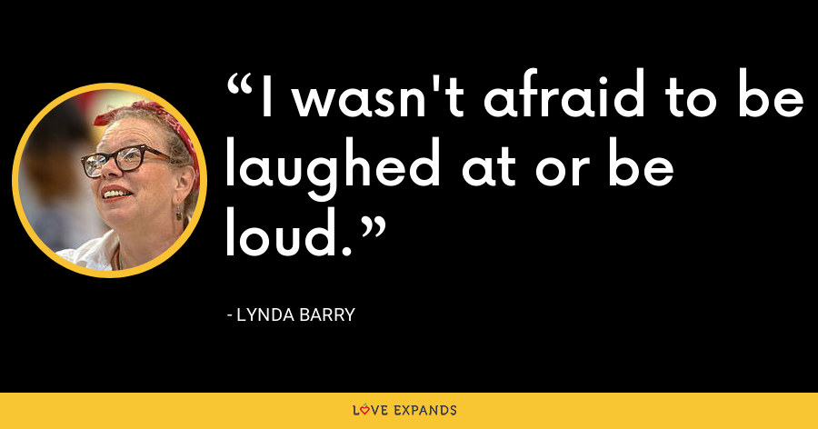 I wasn't afraid to be laughed at or be loud. - Lynda Barry