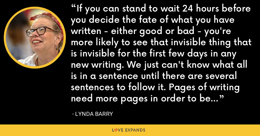If you can stand to wait 24 hours before you decide the fate of what you have written - either good or bad - you're more likely to see that invisible thing that is invisible for the first few days in any new writing. We just can't know what all is in a sentence until there are several sentences to follow it. Pages of writing need more pages in order to be known, chapters need more chapters. - Lynda Barry