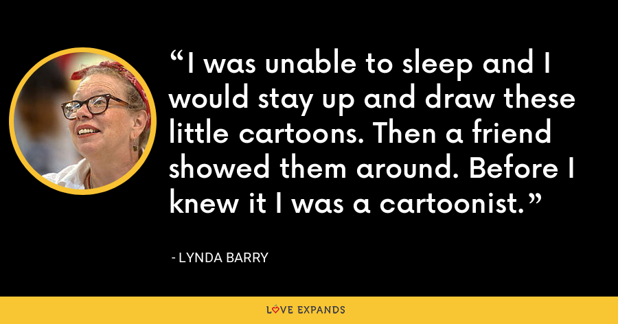I was unable to sleep and I would stay up and draw these little cartoons. Then a friend showed them around. Before I knew it I was a cartoonist. - Lynda Barry