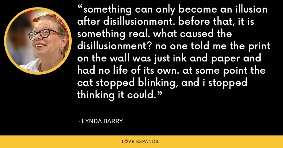 something can only become an illusion after disillusionment. before that, it is something real. what caused the disillusionment? no one told me the print on the wall was just ink and paper and had no life of its own. at some point the cat stopped blinking, and i stopped thinking it could. - Lynda Barry