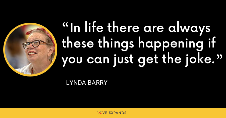 In life there are always these things happening if you can just get the joke. - Lynda Barry