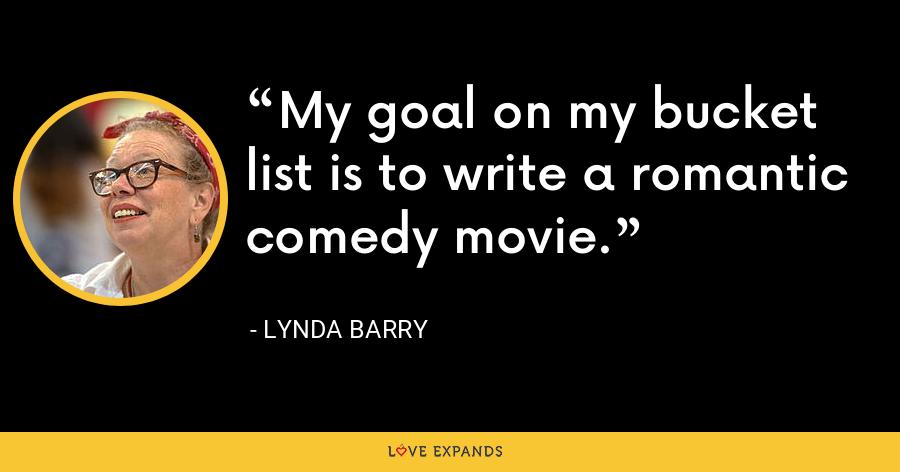 My goal on my bucket list is to write a romantic comedy movie. - Lynda Barry