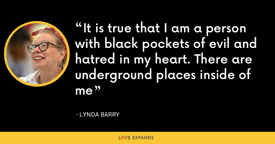 It is true that I am a person with black pockets of evil and hatred in my heart. There are underground places inside of me - Lynda Barry