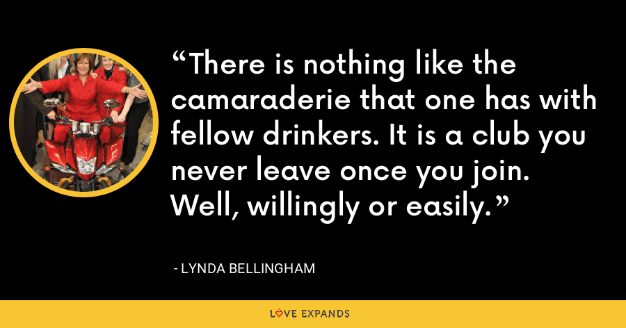 There is nothing like the camaraderie that one has with fellow drinkers. It is a club you never leave once you join. Well, willingly or easily. - Lynda Bellingham