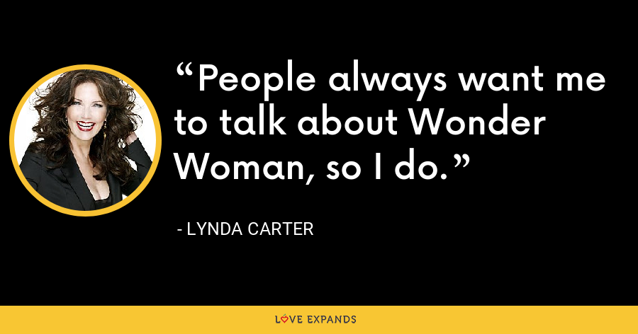 People always want me to talk about Wonder Woman, so I do. - Lynda Carter