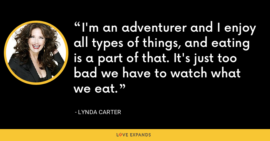 I'm an adventurer and I enjoy all types of things, and eating is a part of that. It's just too bad we have to watch what we eat. - Lynda Carter