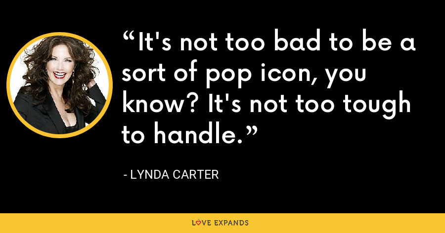 It's not too bad to be a sort of pop icon, you know? It's not too tough to handle. - Lynda Carter