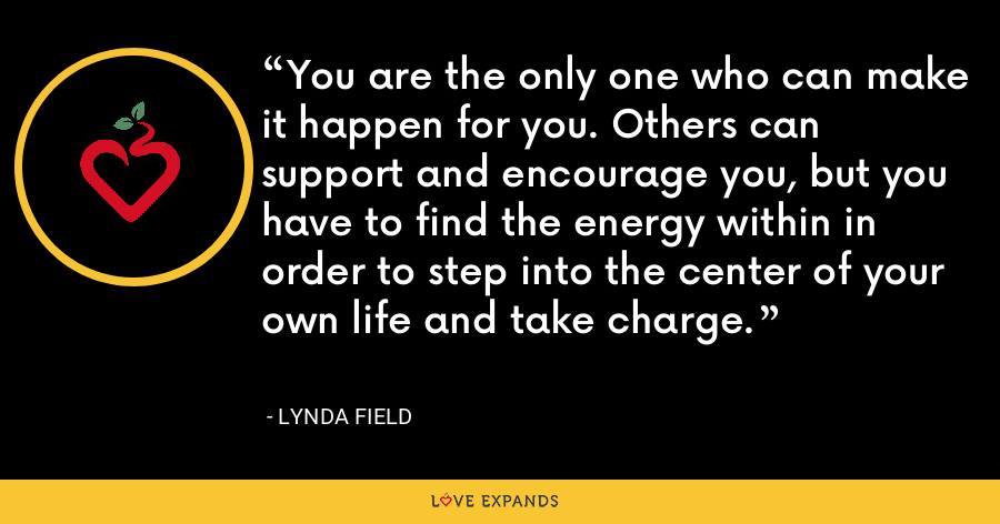 You are the only one who can make it happen for you. Others can support and encourage you, but you have to find the energy within in order to step into the center of your own life and take charge. - Lynda Field