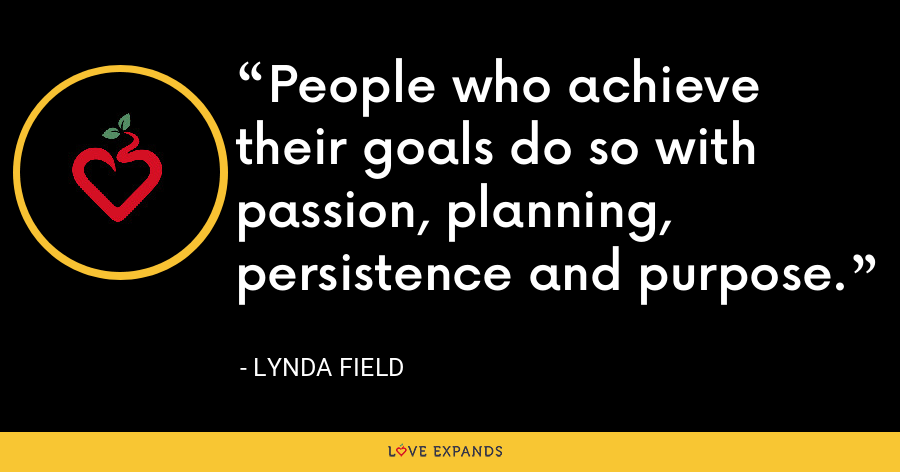 People who achieve their goals do so with passion, planning, persistence and purpose. - Lynda Field